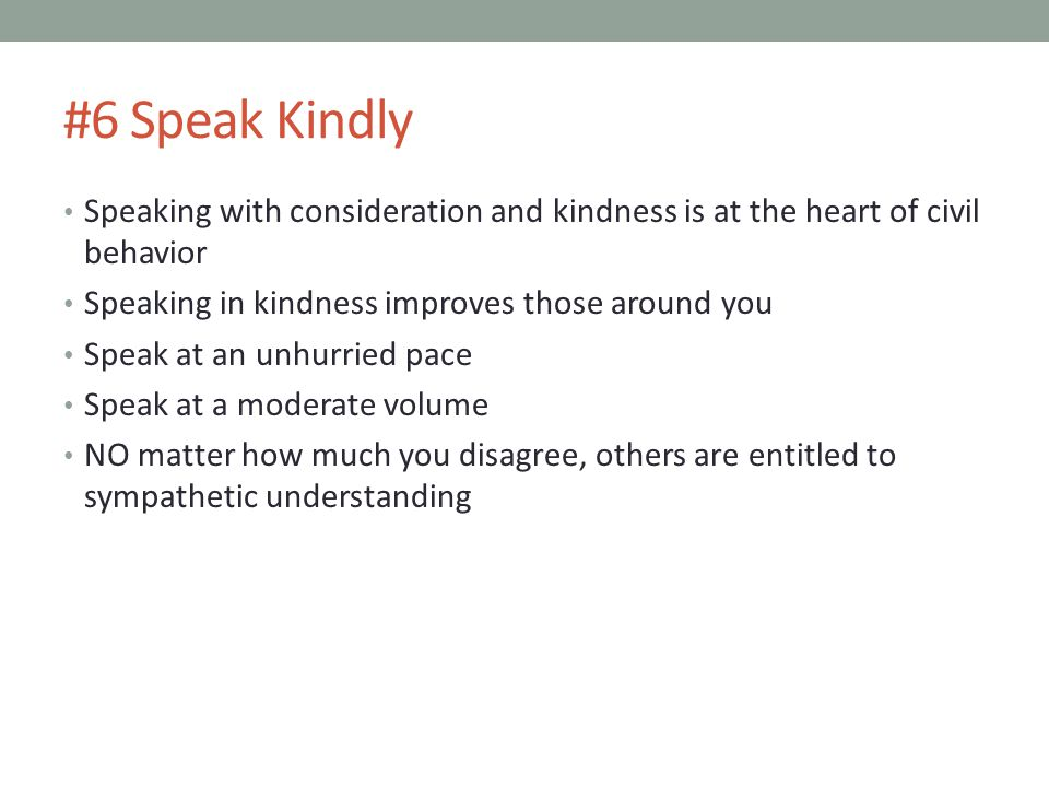 #6 Speak Kindly Speaking with consideration and kindness is at the heart of civil behavior. Speaking in kindness improves those around you.