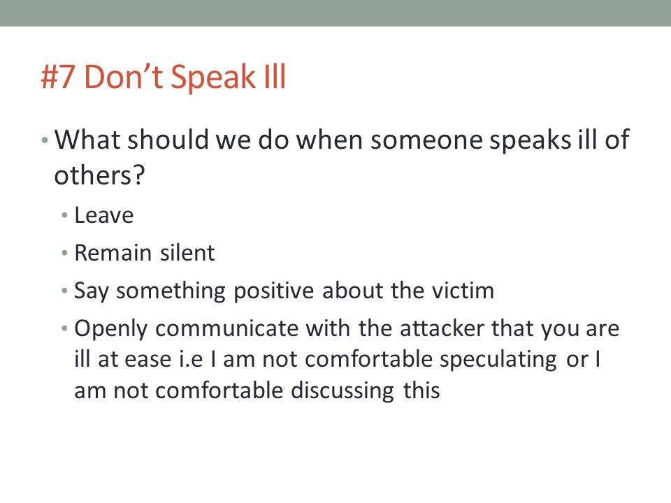 #7 Don't Speak Ill What should we do when someone speaks ill of others Leave. Remain silent. Say something positive about the victim.