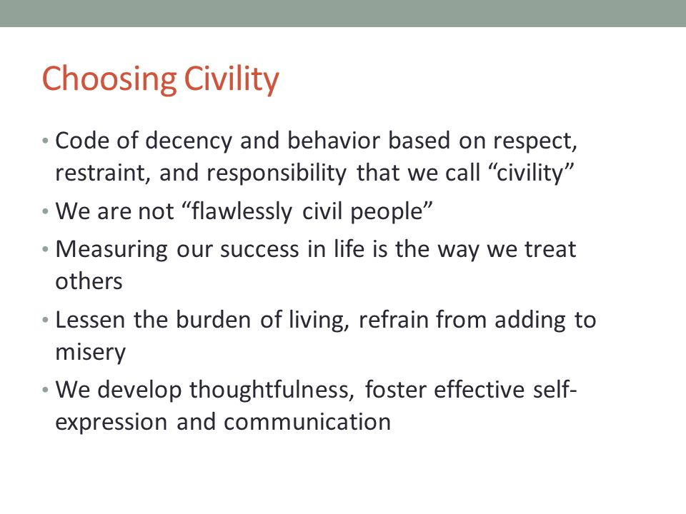 Choosing Civility Code of decency and behavior based on respect, restraint, and responsibility that we call civility