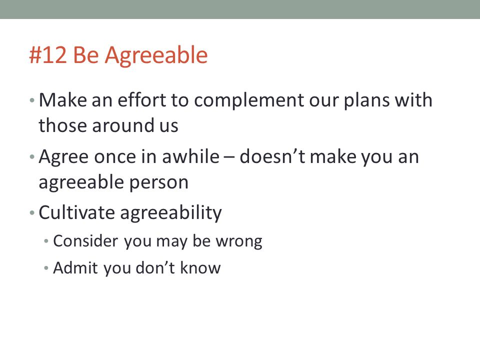 #12 Be Agreeable Make an effort to complement our plans with those around us. Agree once in awhile – doesn't make you an agreeable person.