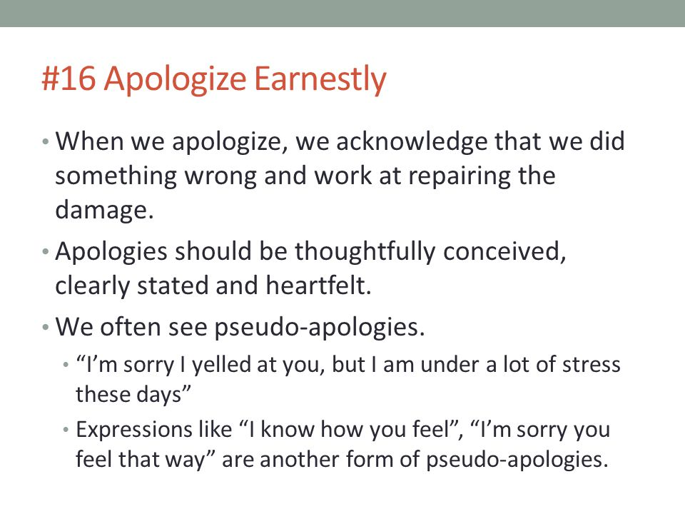 #16 Apologize Earnestly When we apologize, we acknowledge that we did something wrong and work at repairing the damage.
