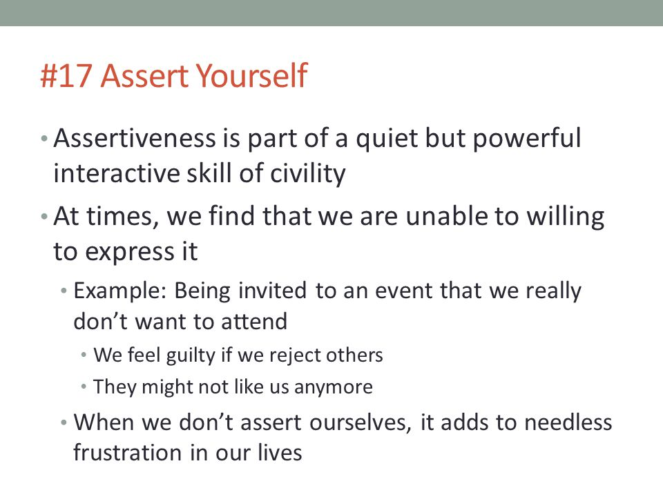 #17 Assert Yourself Assertiveness is part of a quiet but powerful interactive skill of civility.