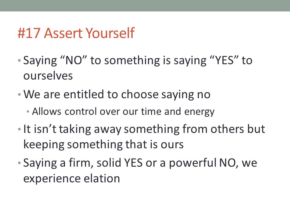 #17 Assert Yourself Saying NO to something is saying YES to ourselves. We are entitled to choose saying no.