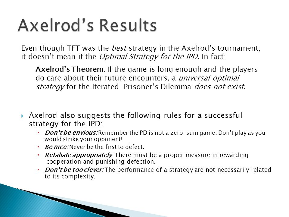 Axelrod's Results Even though TFT was the best strategy in the Axelrod's tournament, it doesn't mean it the Optimal Strategy for the IPD. In fact: