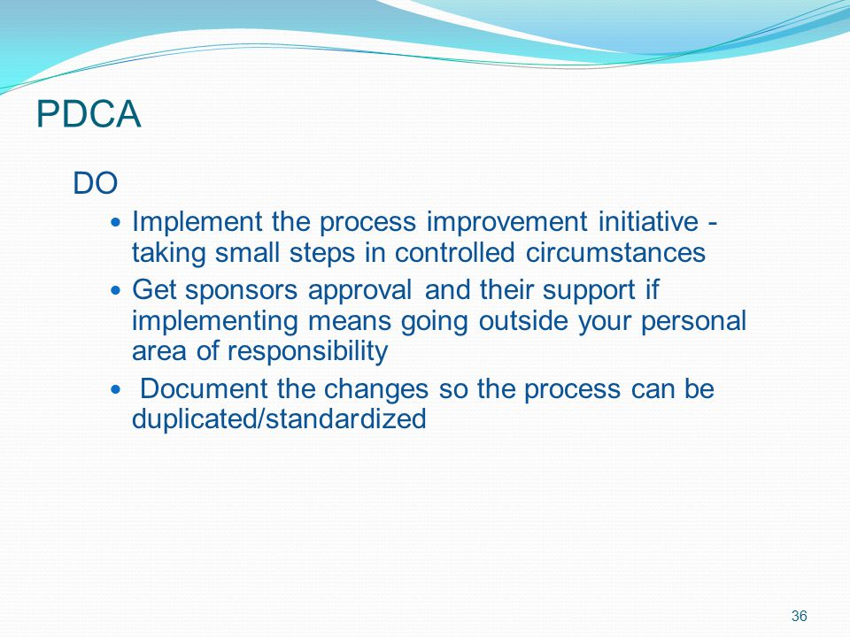 PDCA DO. Implement the process improvement initiative - taking small steps in controlled circumstances.