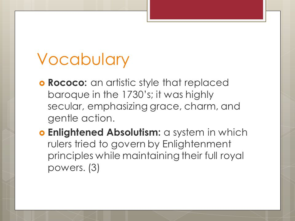 Vocabulary Rococo: an artistic style that replaced baroque in the 1730's; it was highly secular, emphasizing grace, charm, and gentle action.