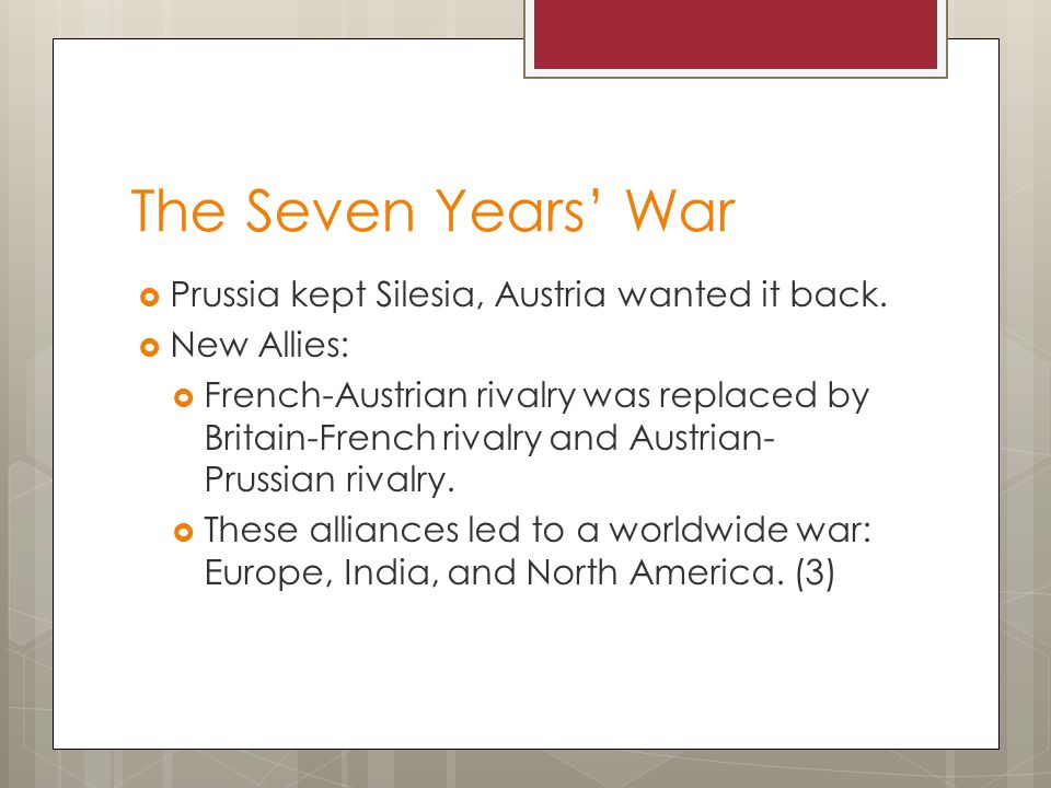 The Seven Years' War Prussia kept Silesia, Austria wanted it back.