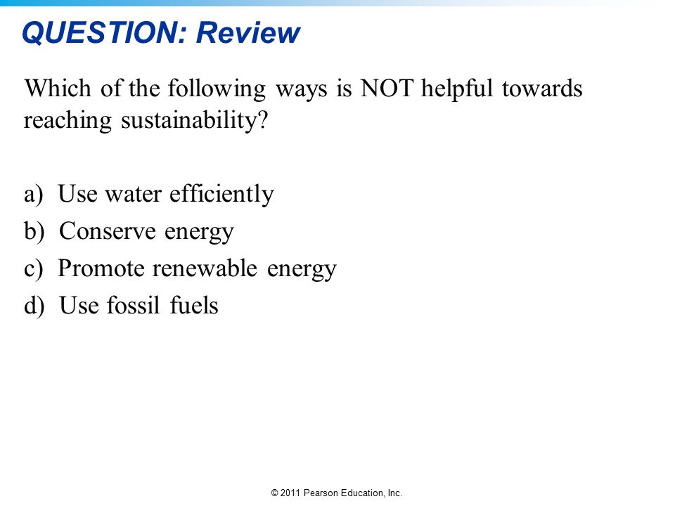 QUESTION: Review Which of the following ways is NOT helpful towards reaching sustainability Use water efficiently.
