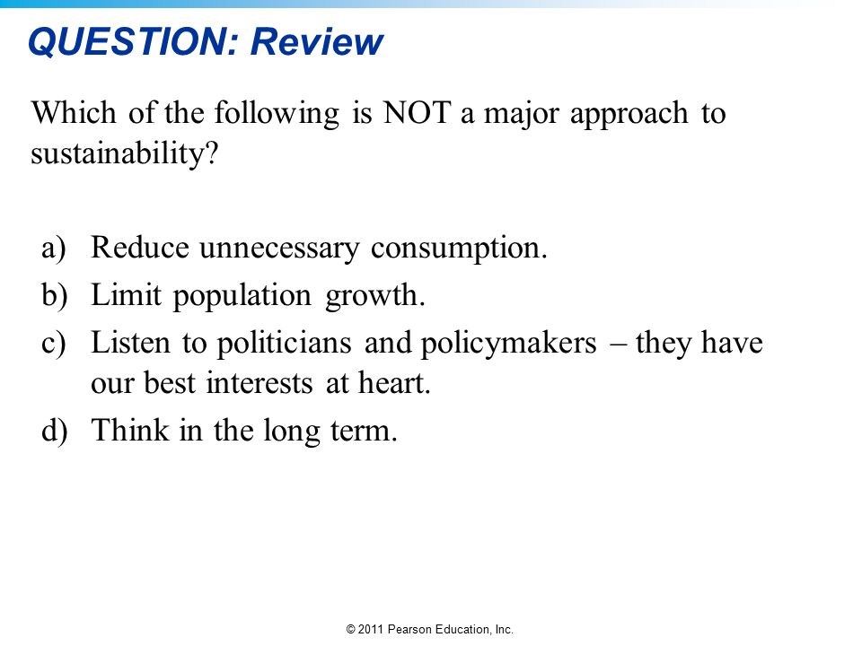 QUESTION: Review Which of the following is NOT a major approach to sustainability Reduce unnecessary consumption.