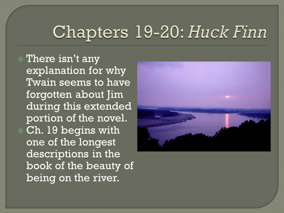 Chapters 19-20: Huck Finn There isn't any explanation for why Twain seems to have forgotten about Jim during this extended portion of the novel.