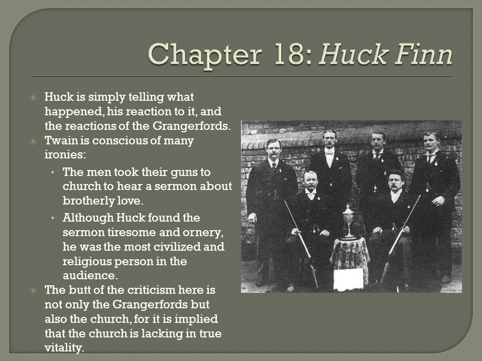 Chapter 18: Huck Finn Huck is simply telling what happened, his reaction to it, and the reactions of the Grangerfords.
