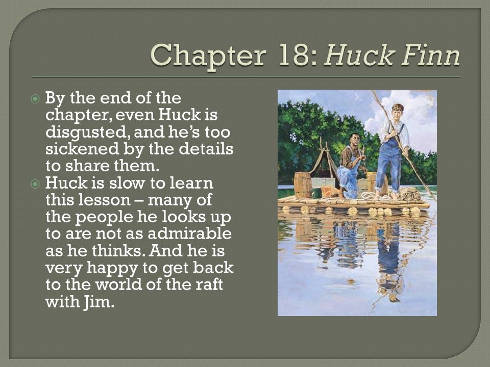 Chapter 18: Huck Finn By the end of the chapter, even Huck is disgusted, and he's too sickened by the details to share them.