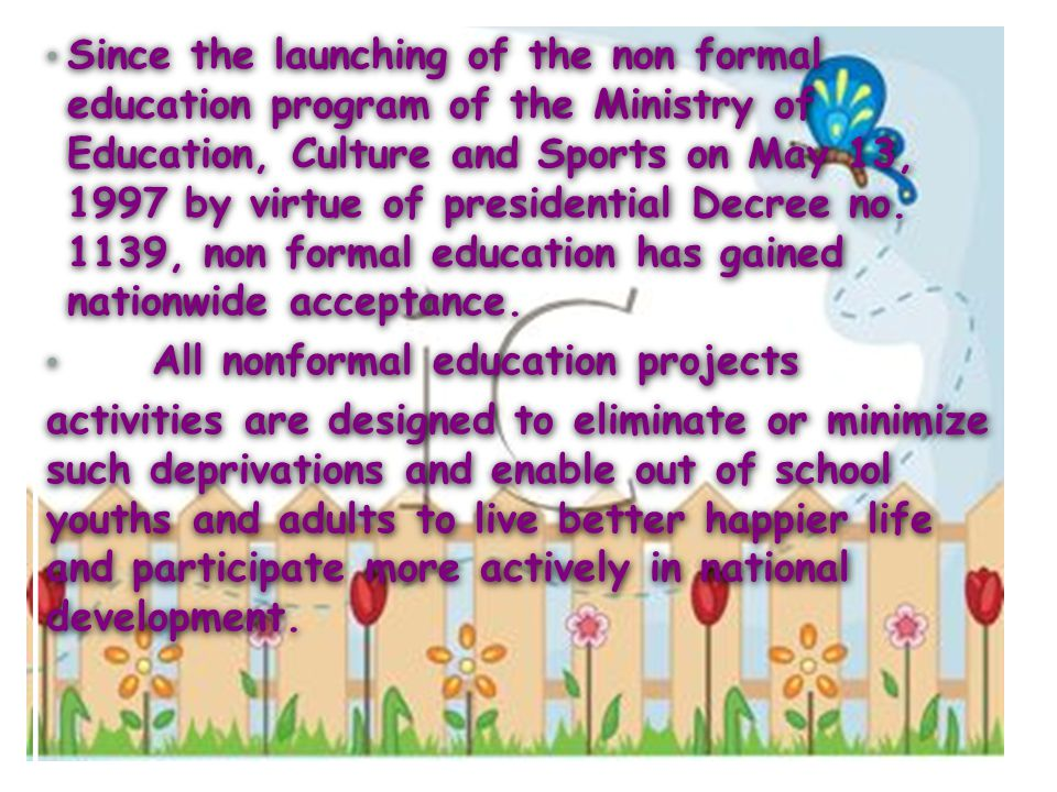 Since the launching of the non formal education program of the Ministry of Education, Culture and Sports on May 13, 1997 by virtue of presidential Decree no. 1139, non formal education has gained nationwide acceptance.