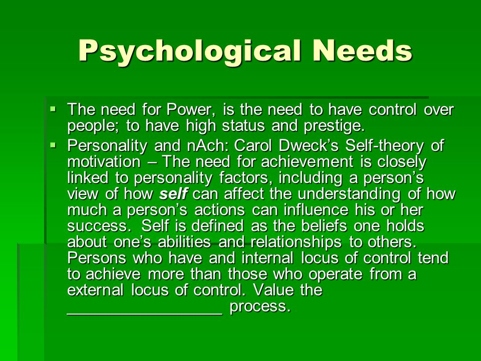 Psychological Needs The need for Power, is the need to have control over people; to have high status and prestige.