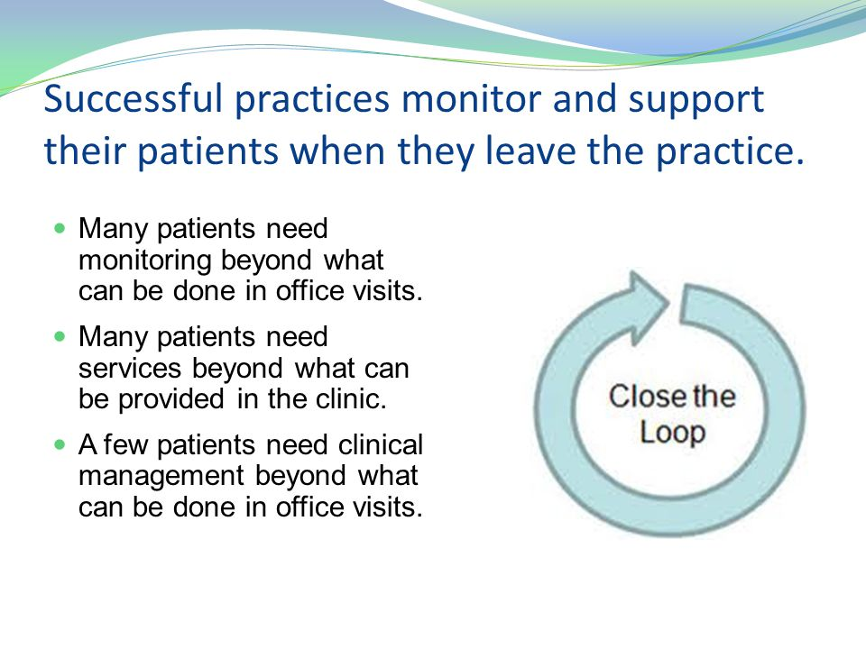 Successful practices monitor and support their patients when they leave the practice.