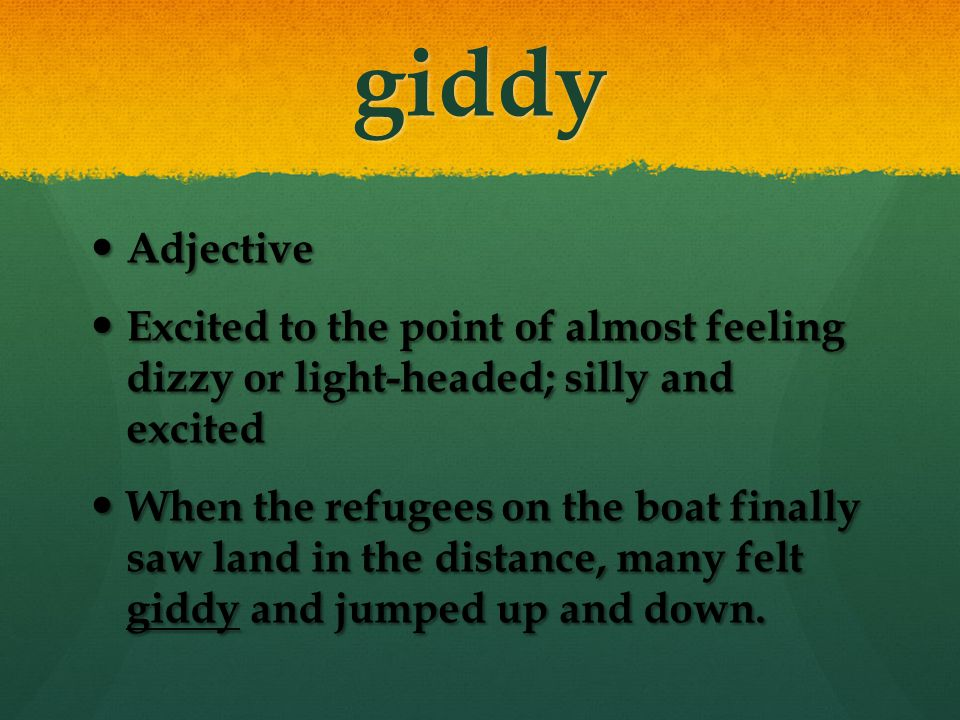 giddy Adjective. Excited to the point of almost feeling dizzy or light-headed; silly and excited.