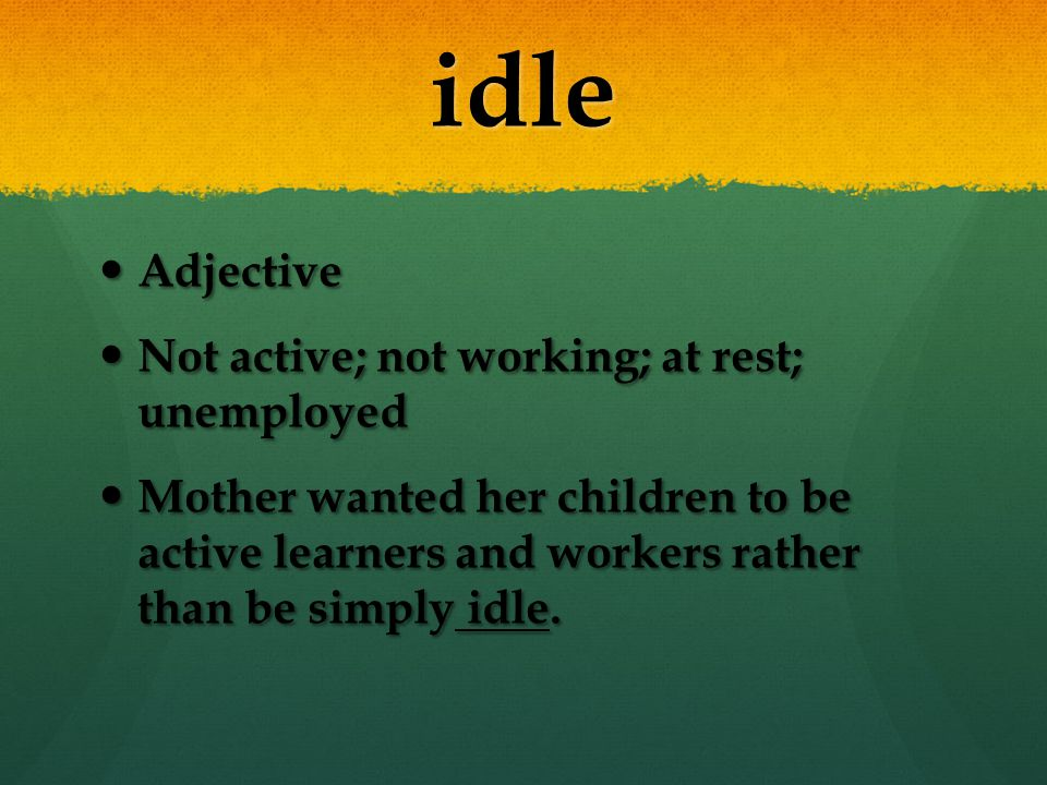 idle Adjective Not active; not working; at rest; unemployed