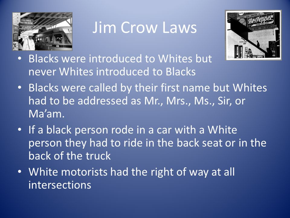 Jim Crow Laws Blacks were introduced to Whites but never Whites introduced to Blacks.