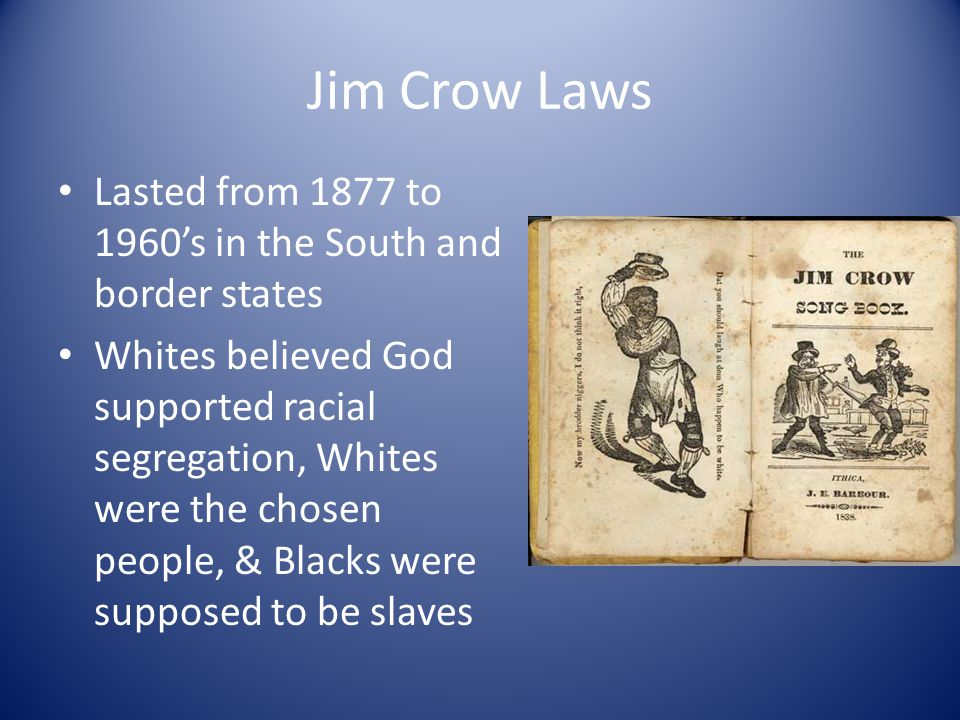 Jim Crow Laws Lasted from 1877 to 1960's in the South and border states.