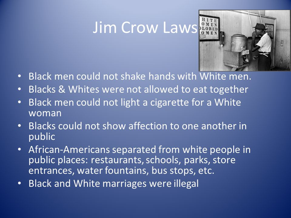Jim Crow Laws Black men could not shake hands with White men.