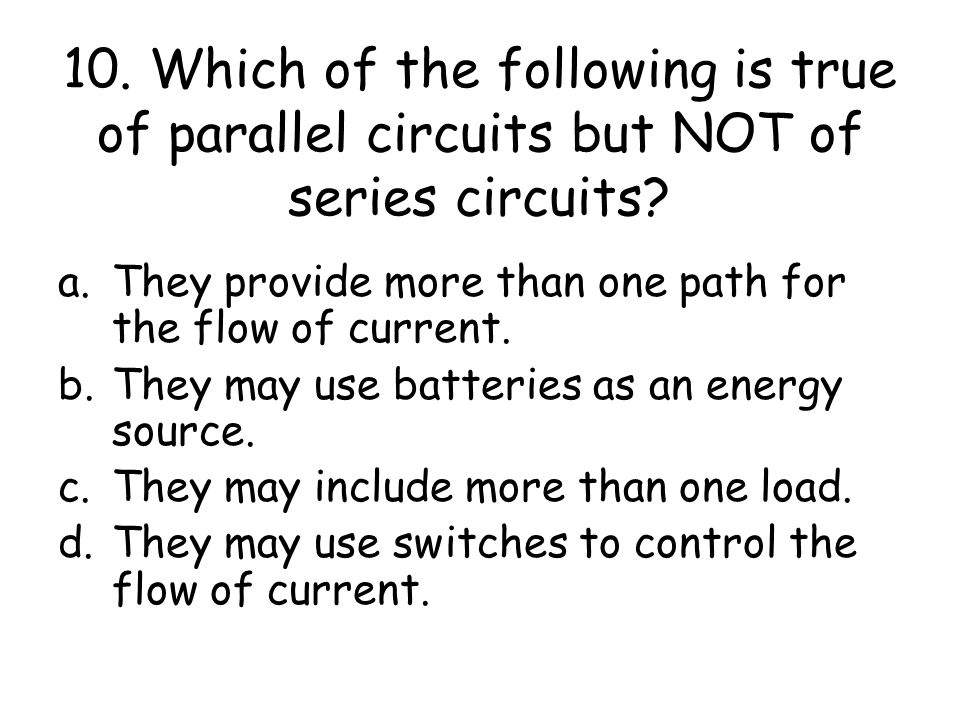 10. Which of the following is true of parallel circuits but NOT of series circuits