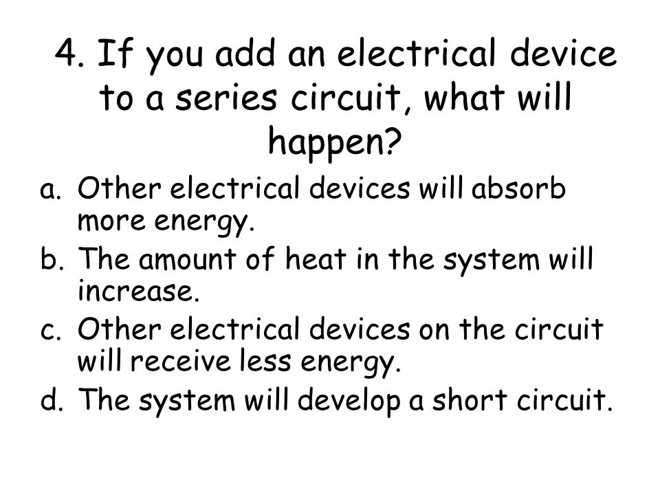 4. If you add an electrical device to a series circuit, what will happen