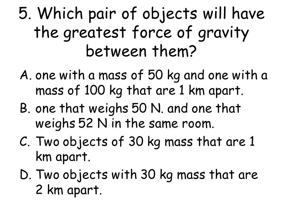 5. Which pair of objects will have the greatest force of gravity between them
