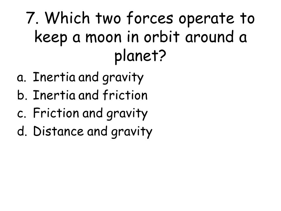 7. Which two forces operate to keep a moon in orbit around a planet