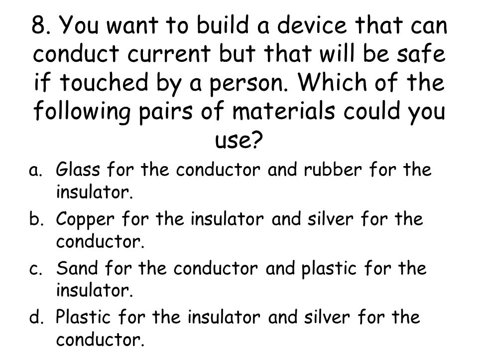 8. You want to build a device that can conduct current but that will be safe if touched by a person. Which of the following pairs of materials could you use