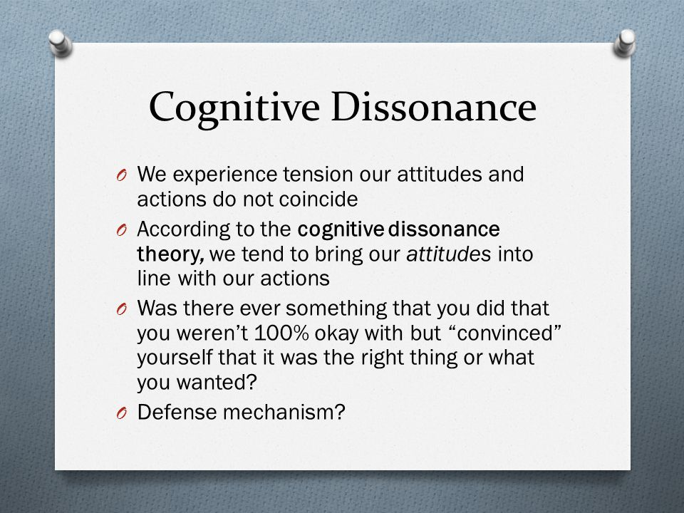 Cognitive Dissonance We experience tension our attitudes and actions do not coincide.