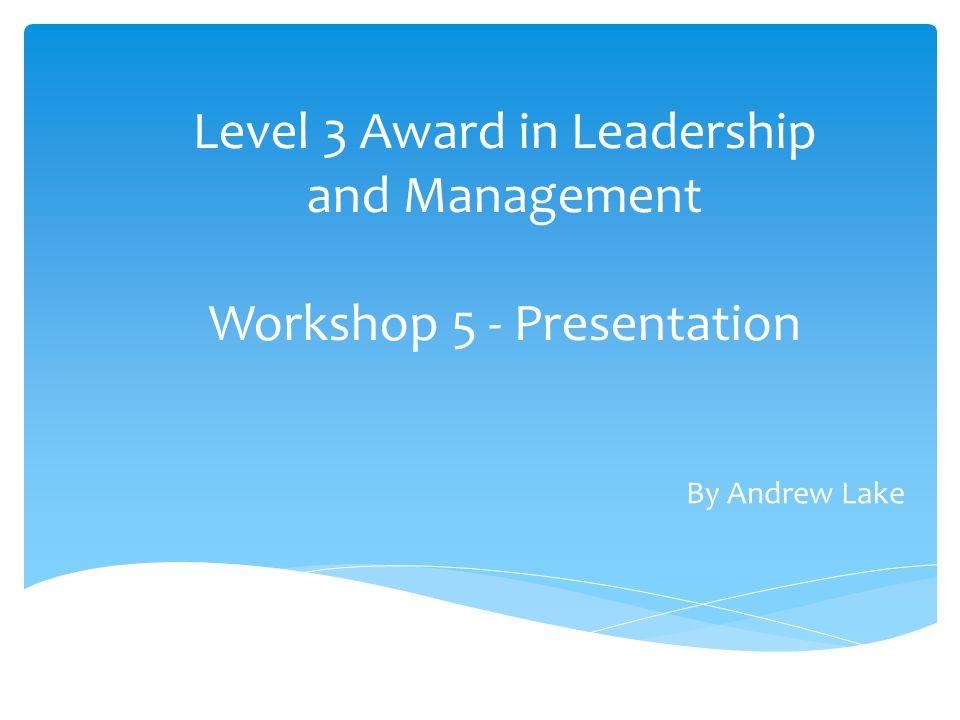 Level 3 Award in Leadership and Management Workshop 5 - Presentation