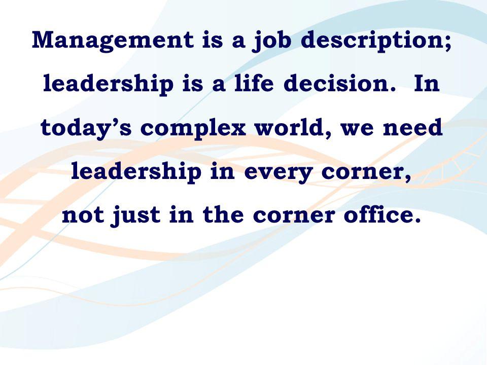 Management is a job description; leadership is a life decision