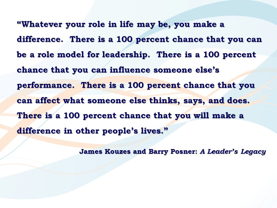 Whatever your role in life may be, you make a difference