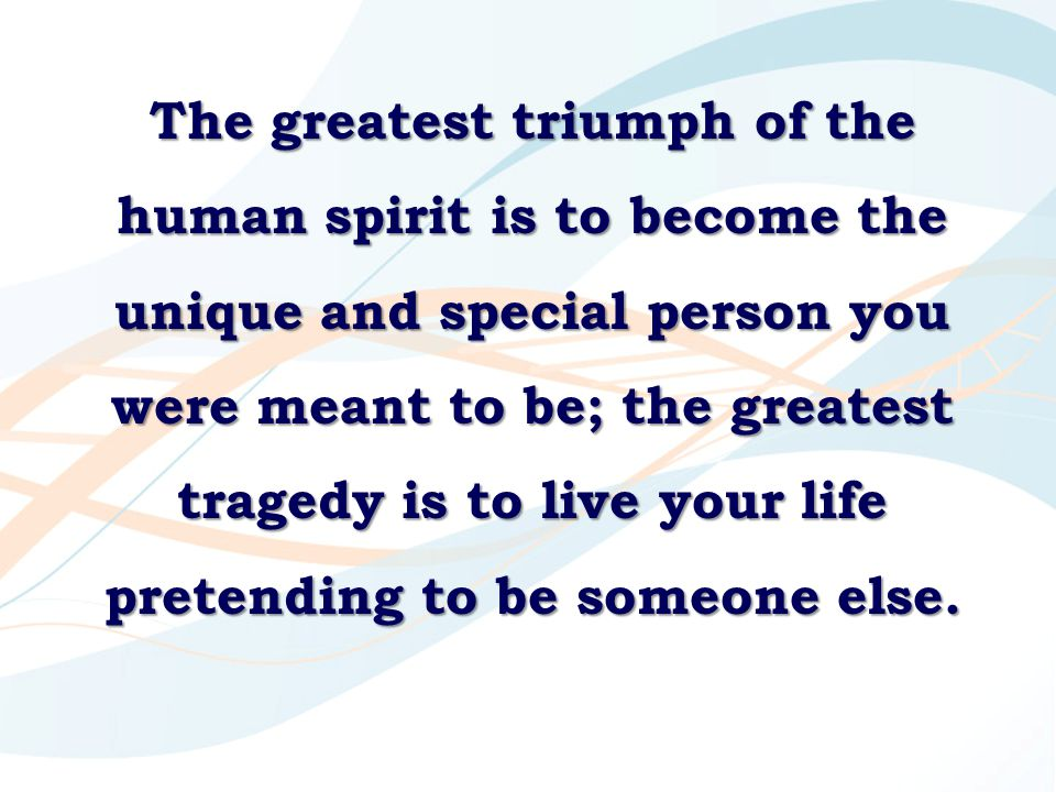 The greatest triumph of the human spirit is to become the unique and special person you were meant to be; the greatest tragedy is to live your life pretending to be someone else.