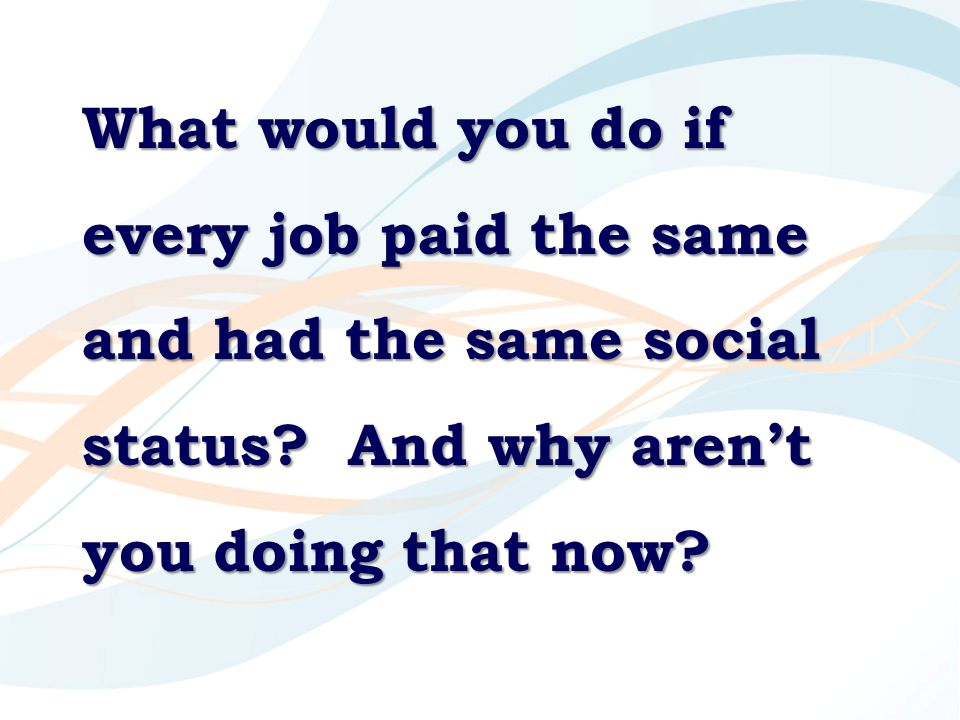What would you do if every job paid the same and had the same social status.