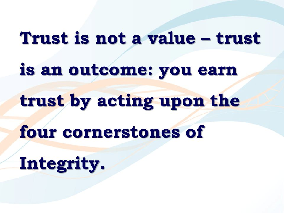 Trust is not a value – trust is an outcome: you earn trust by acting upon the four cornerstones of Integrity.