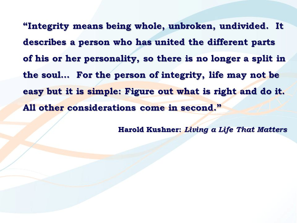 Integrity means being whole, unbroken, undivided