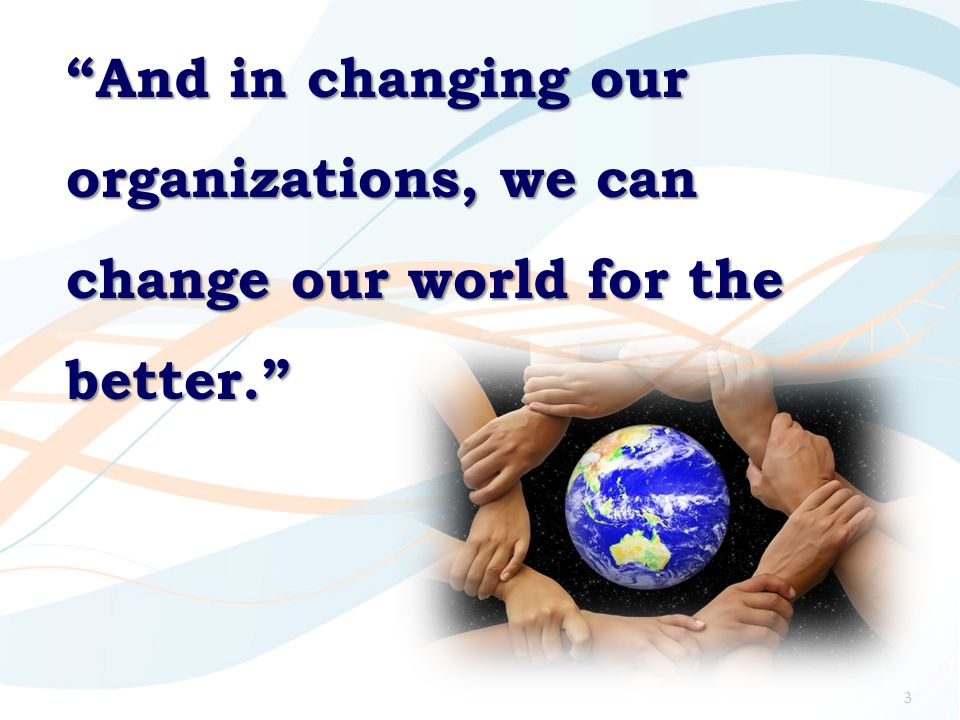 And in changing our organizations, we can change our world for the better.