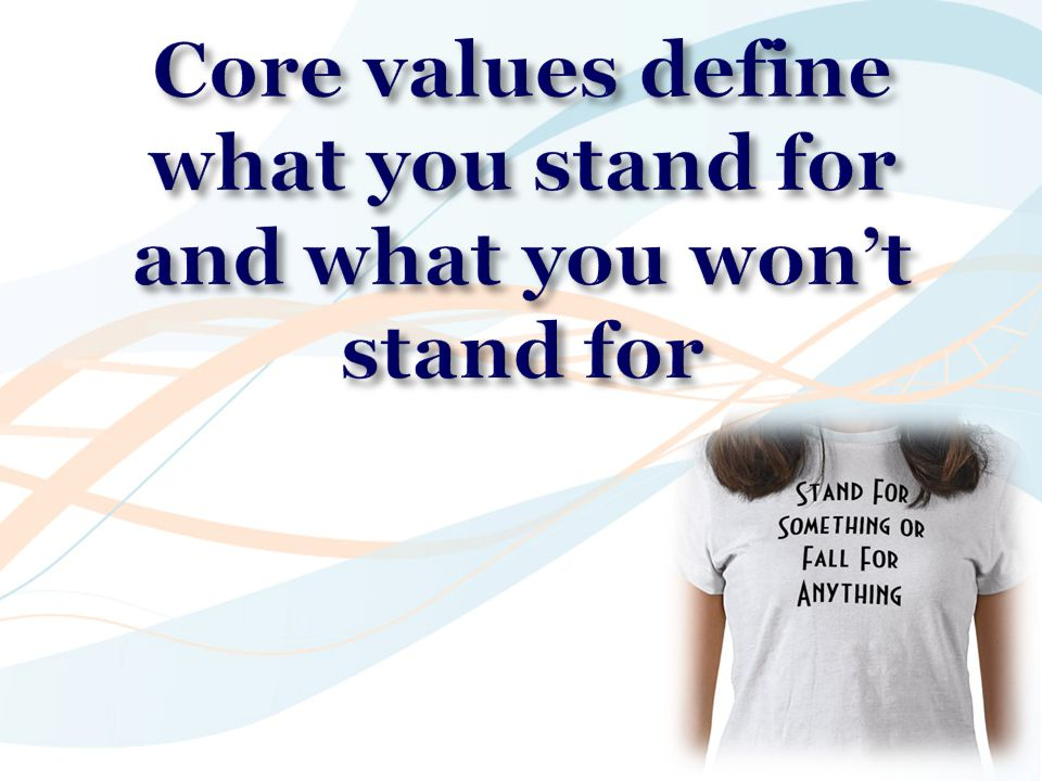 Core values define what you stand for and what you won't stand for