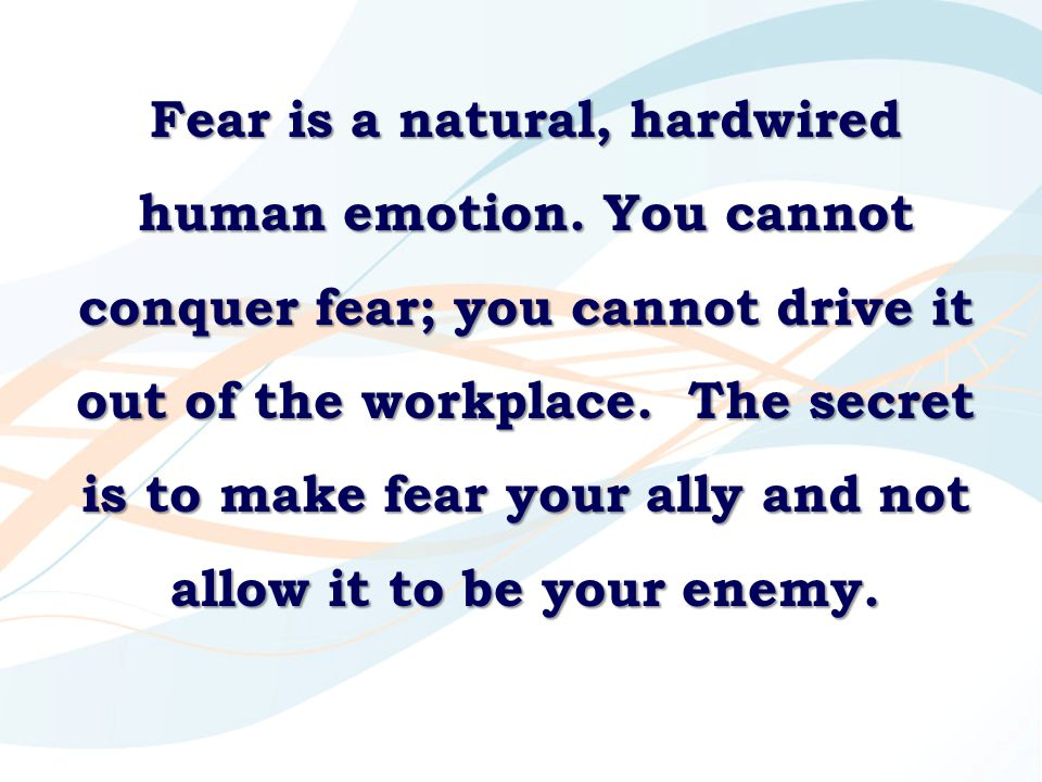 Fear is a natural, hardwired human emotion