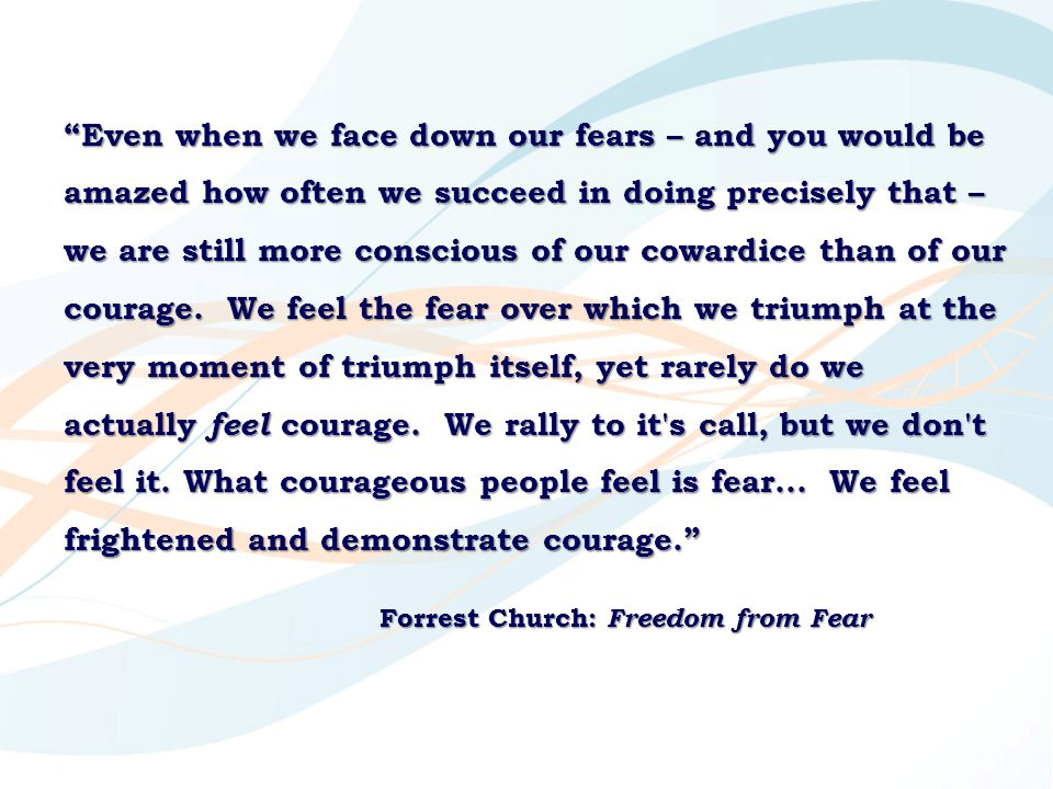 Even when we face down our fears – and you would be amazed how often we succeed in doing precisely that – we are still more conscious of our cowardice than of our courage. We feel the fear over which we triumph at the very moment of triumph itself, yet rarely do we actually feel courage. We rally to it s call, but we don t feel it. What courageous people feel is fear... We feel frightened and demonstrate courage.