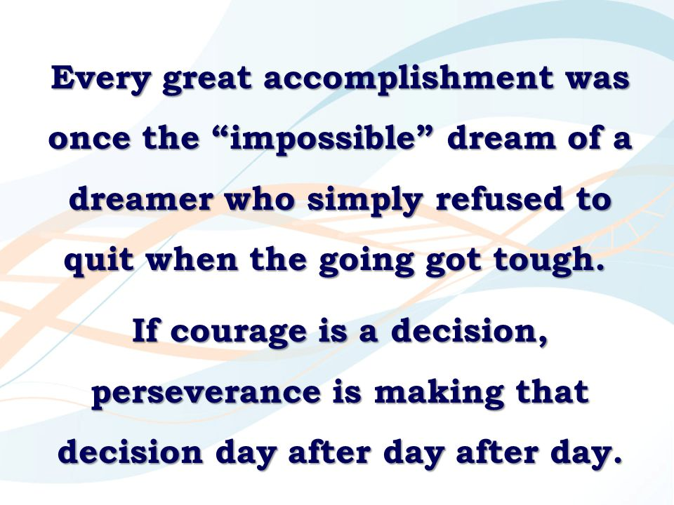 Every great accomplishment was once the impossible dream of a dreamer who simply refused to quit when the going got tough.