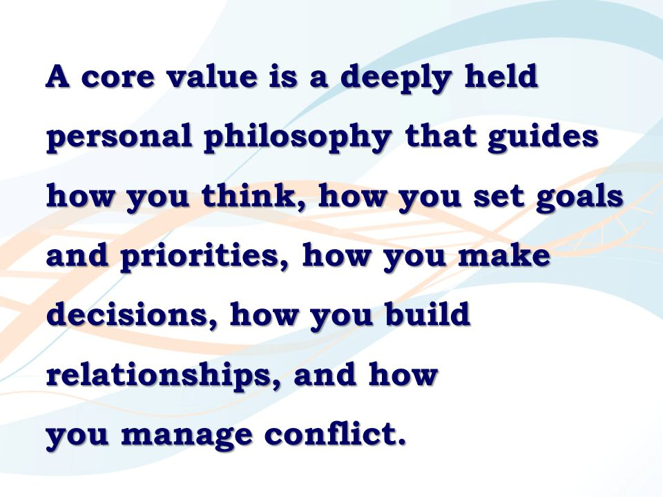 A core value is a deeply held personal philosophy that guides how you think, how you set goals and priorities, how you make decisions, how you build relationships, and how you manage conflict.
