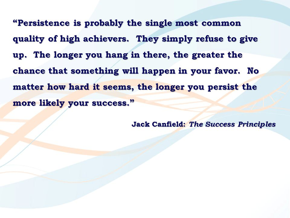 Persistence is probably the single most common quality of high achievers. They simply refuse to give up. The longer you hang in there, the greater the chance that something will happen in your favor. No matter how hard it seems, the longer you persist the more likely your success.