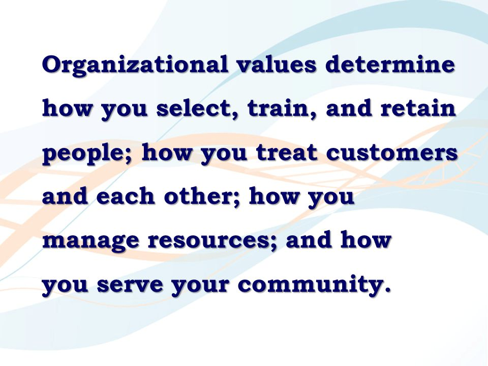 Organizational values determine how you select, train, and retain people; how you treat customers and each other; how you manage resources; and how you serve your community.