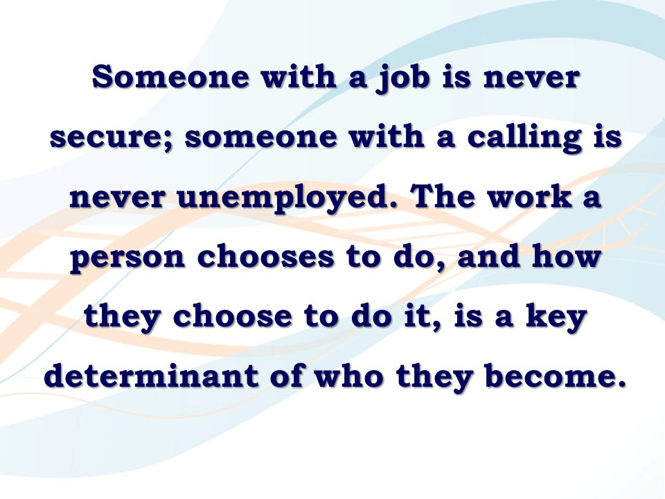 Someone with a job is never secure; someone with a calling is never unemployed.