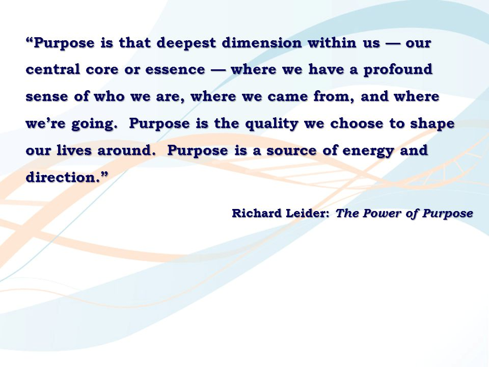 Purpose is that deepest dimension within us — our central core or essence — where we have a profound sense of who we are, where we came from, and where we're going. Purpose is the quality we choose to shape our lives around. Purpose is a source of energy and direction.