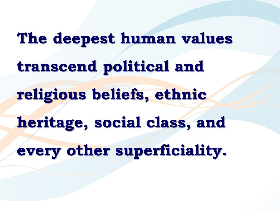 The deepest human values transcend political and religious beliefs, ethnic heritage, social class, and every other superficiality.