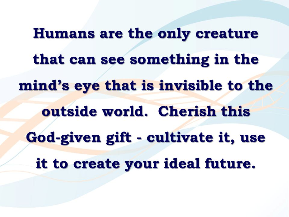 Humans are the only creature that can see something in the mind's eye that is invisible to the outside world.