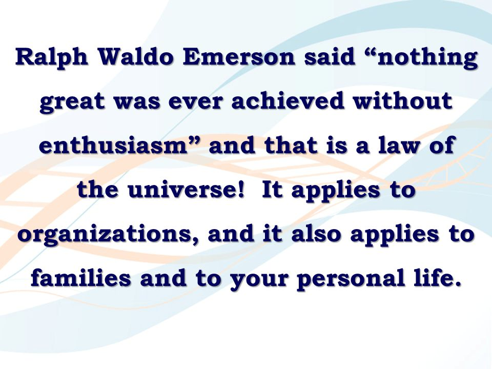 Ralph Waldo Emerson said nothing great was ever achieved without enthusiasm and that is a law of the universe! It applies to organizations, and it also applies to families and to your personal life.